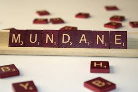 "Has anyone else noticed that ""mundane"" sounds an awful lot like ""Monday""?"